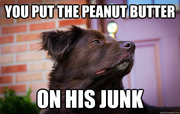 you put the peanut butter On his junk