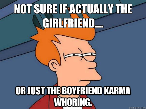Not sure if actually the girlfriend....  or just the boyfriend karma whoring. - Not sure if actually the girlfriend....  or just the boyfriend karma whoring.  Futurama Fry