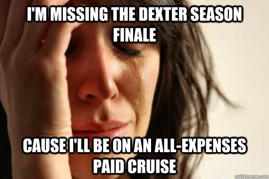 I'm missing the Dexter Season finale cause I'll be on an all-expenses paid cruise - I'm missing the Dexter Season finale cause I'll be on an all-expenses paid cruise  First World Problems