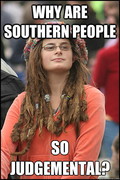 why are Southern people so judgemental? - why are Southern people so judgemental?  College Liberal