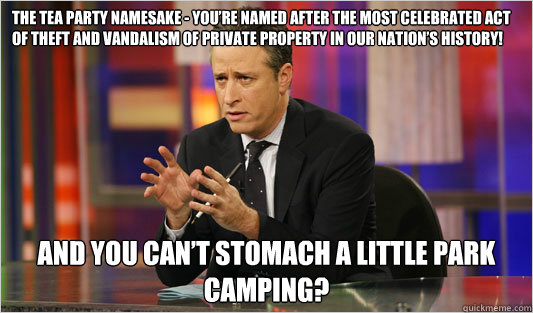 The Tea Party namesake - you're named after the most celebrated act of theft and vandalism of private property in our nation's history! And you can't stomach a little park camping?