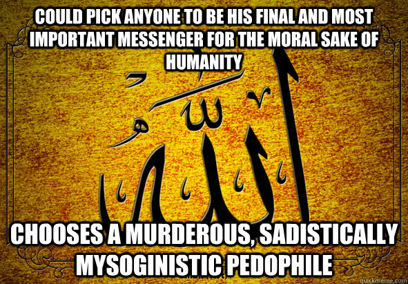 Could pick anyone to be his final and most important messenger for the moral sake of humanity chooses a murderous, sadistically mysoginistic pedophile - Could pick anyone to be his final and most important messenger for the moral sake of humanity chooses a murderous, sadistically mysoginistic pedophile  Scumbag Allah