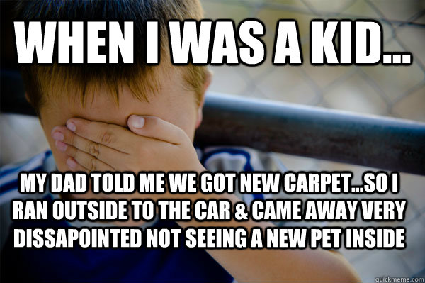 WHEN I WAS A KID... My Dad told me we got new carpet...so I ran outside to the car & came away very dissapointed not seeing a new pet inside - WHEN I WAS A KID... My Dad told me we got new carpet...so I ran outside to the car & came away very dissapointed not seeing a new pet inside  Confession kid