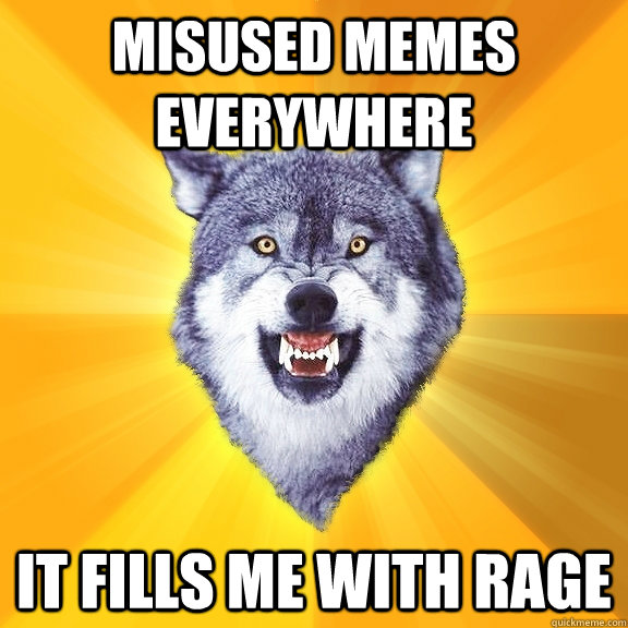 Misused memes everywhere it fills me with rage - Misused memes everywhere it fills me with rage  Courage Wolf