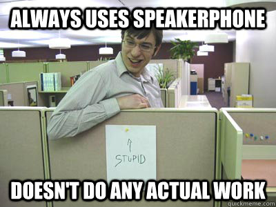 Always uses speakerphone Doesn't do any actual work  Annoying Co-workers