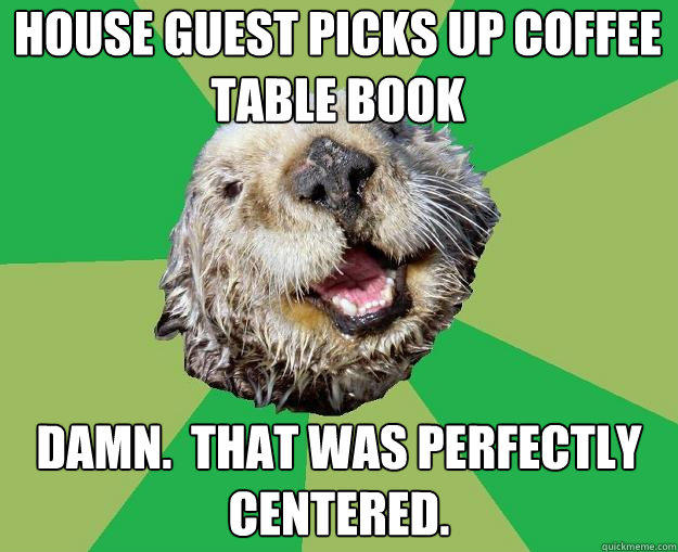 House guest picks up coffee table book Damn.  That was perfectly centered.  OCD Otter