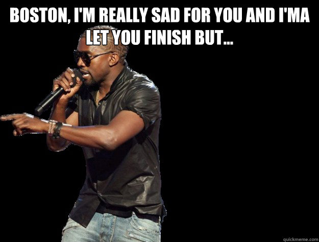 Boston, I'm really sad for you and i'ma let you finish but...