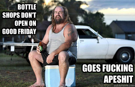 Bottle shops don't open on Good Friday  Goes fucking apeshit - Bottle shops don't open on Good Friday  Goes fucking apeshit  Aussie bogan