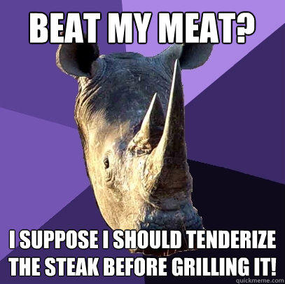 Beat my meat? I suppose I should tenderize the steak before grilling it! - Beat my meat? I suppose I should tenderize the steak before grilling it!  Sexually Oblivious Rhino