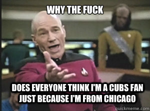 why the fuck Does everyone think i'm a cubs fan just because i'm from chicago - why the fuck Does everyone think i'm a cubs fan just because i'm from chicago  Annoyed Picard