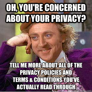 Oh, you're concerned about your privacy? tell me more about all of the privacy policies and terms & conditions you've actually read through - Oh, you're concerned about your privacy? tell me more about all of the privacy policies and terms & conditions you've actually read through  Condescending Wonka