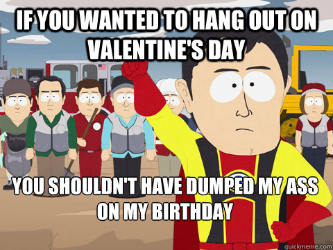 if you wanted to hang out on valentine's day you shouldn't have dumped my ass on my birthday - if you wanted to hang out on valentine's day you shouldn't have dumped my ass on my birthday  Captain Hindsight