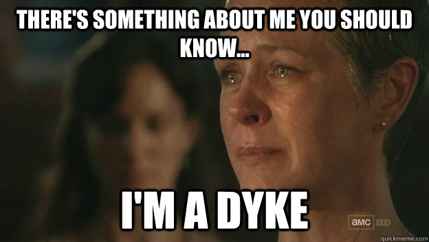 There's something about me you should know... I'm a dyke  The Walking Dead Sad Carol