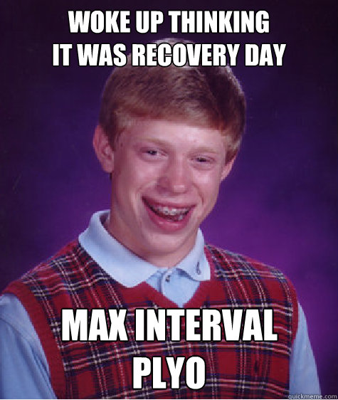 woke up thinking                       it was recovery day MAX INTERVAL  PLYO - woke up thinking                       it was recovery day MAX INTERVAL  PLYO  Bad Luck Brian