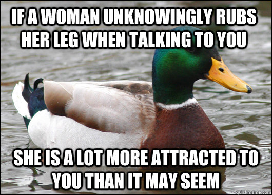 If a woman unknowingly rubs her leg when talking to you She is a lot more attracted to you than it may seem - If a woman unknowingly rubs her leg when talking to you She is a lot more attracted to you than it may seem  Actual Advice Mallard