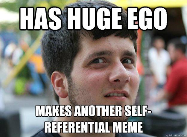 Has huge ego Makes another sELF-REFERENTIAL MEME  - Has huge ego Makes another sELF-REFERENTIAL MEME   Douchebag DaveBender
