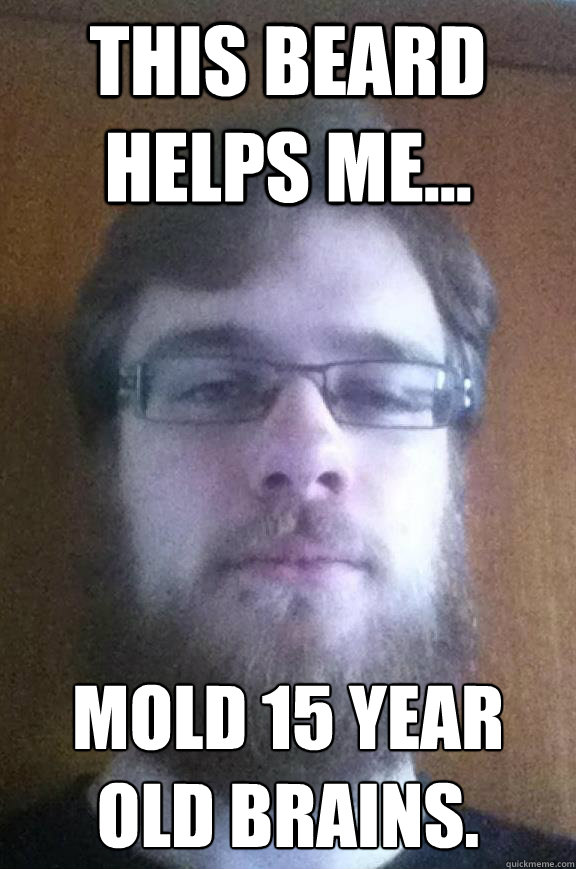 this beard helps me... Mold 15 year old brains. - this beard helps me... Mold 15 year old brains.  Typical wilcox