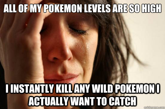 All of my pokemon levels are so high I instantly kill any wild pokemon i actually want to catch - All of my pokemon levels are so high I instantly kill any wild pokemon i actually want to catch  First World Problems