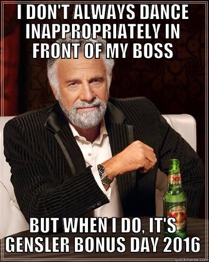 I DON'T ALWAYS DANCE INAPPROPRIATELY IN FRONT OF MY BOSS BUT WHEN I DO, IT'S GENSLER BONUS DAY 2016 The Most Interesting Man In The World