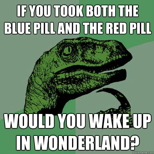 If you took both the blue Pill and the red Pill would you wake up in wonderland? - If you took both the blue Pill and the red Pill would you wake up in wonderland?  Philosoraptor
