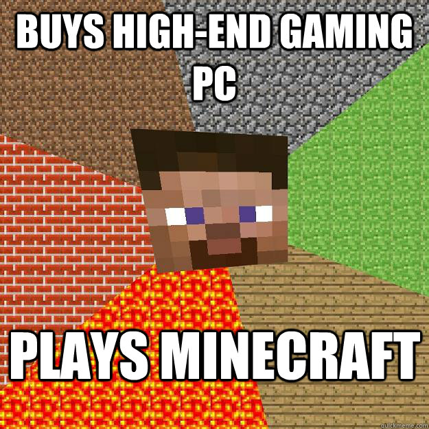 Buys high-end gaming pc Plays minecraft - Buys high-end gaming pc Plays minecraft  Minecraft