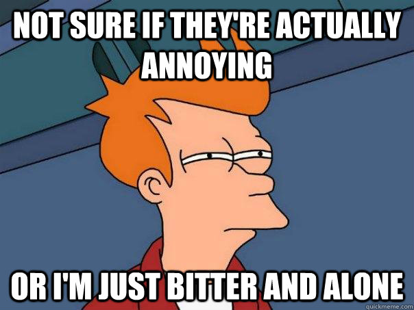 Not sure if they're actually annoying Or I'm just bitter and alone - Not sure if they're actually annoying Or I'm just bitter and alone  Futurama Fry