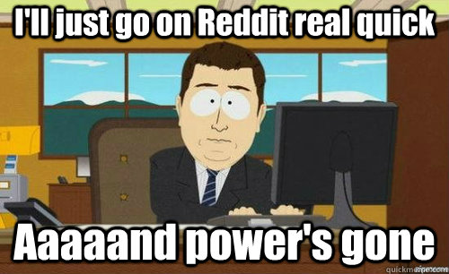 I'll just go on Reddit real quick Aaaaand power's gone - I'll just go on Reddit real quick Aaaaand power's gone  anditsgone