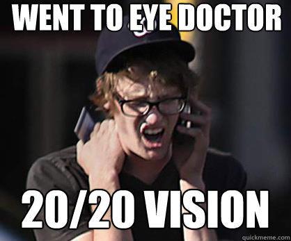Went to eye doctor 20/20 vision  Sad Hipster