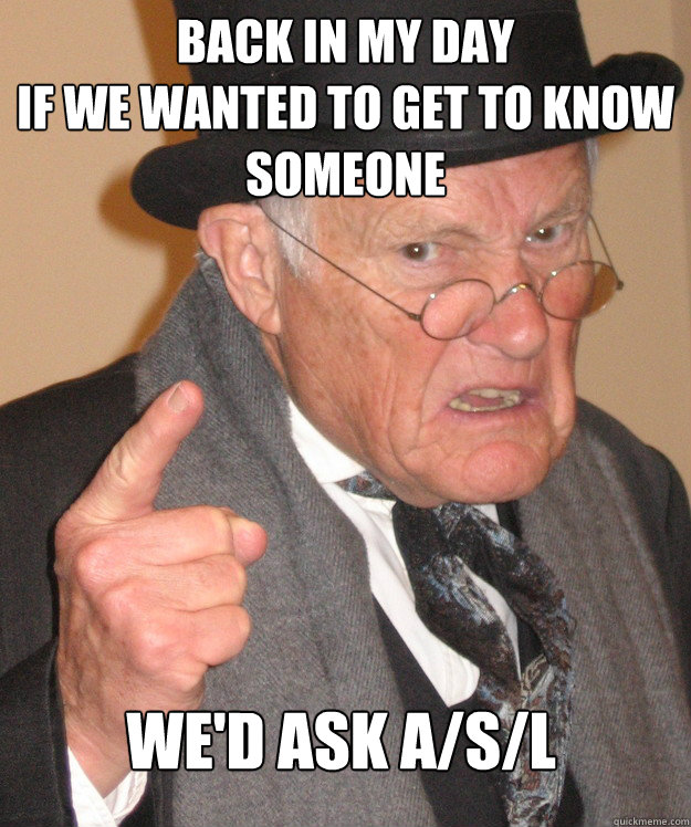 BACK IN MY DAY if we wanted to get to know someone we'd ask A/s/l
