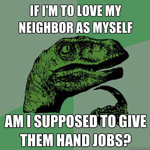 If I'm to love my neighbor as myself Am i supposed to give them hand jobs? - If I'm to love my neighbor as myself Am i supposed to give them hand jobs?  Philosoraptor