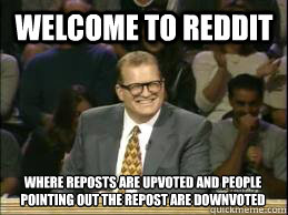 welcome to reddit where reposts are upvoted and people pointing out the repost are downvoted - welcome to reddit where reposts are upvoted and people pointing out the repost are downvoted  Misc