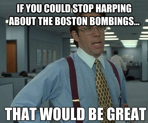 If you could stop harping about the Boston bombings... THAT WOULD BE GREAT - If you could stop harping about the Boston bombings... THAT WOULD BE GREAT  that would be great