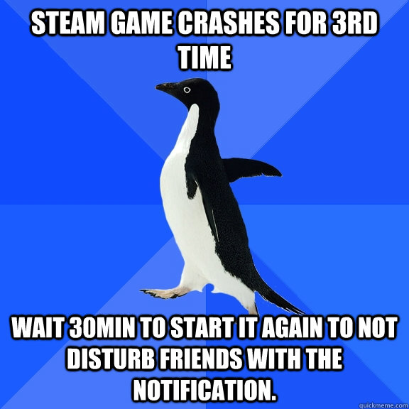 Steam game crashes for 3rd time Wait 30min to start it again to not disturb friends with the notification. - Steam game crashes for 3rd time Wait 30min to start it again to not disturb friends with the notification.  Socially Awkward Penguin