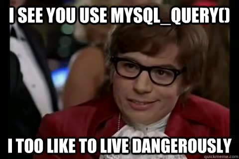 I see you use mysql_query() i too like to live dangerously  Dangerously - Austin Powers