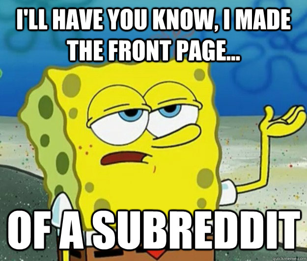 I'll have you know, I made the front page... Of a Subreddit - I'll have you know, I made the front page... Of a Subreddit  Tough Spongebob