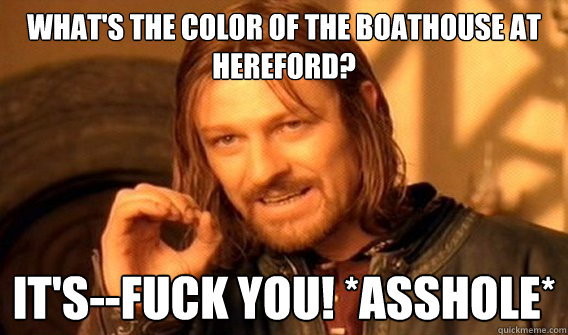 What's the color of the boathouse at Hereford? It's--FUCK YOU! *ASSHOLE*