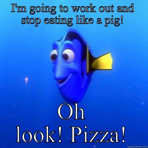 I'M GOING TO WORK OUT AND STOP EATING LIKE A PIG! OH LOOK! PIZZA! dory