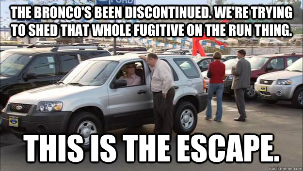 The Bronco's Been Discontinued. We're trying to Shed that whole fugitive on the run thing. This is the Escape. - The Bronco's Been Discontinued. We're trying to Shed that whole fugitive on the run thing. This is the Escape.  Arrested Development Ford Escape