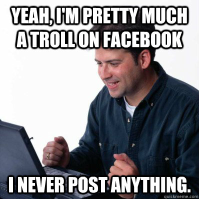 Yeah, I'm pretty much a troll on Facebook I never post anything.  Internet Noob