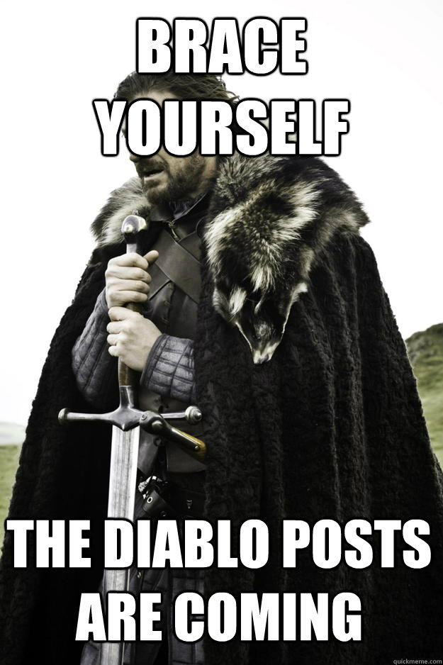 Brace Yourself the diablo posts are coming - Brace Yourself the diablo posts are coming  Winter is coming