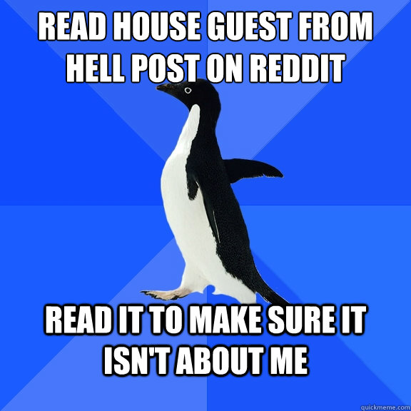 Read House Guest from Hell post on Reddit Read it to make sure it isn't about me - Read House Guest from Hell post on Reddit Read it to make sure it isn't about me  Socially Awkward Penguin