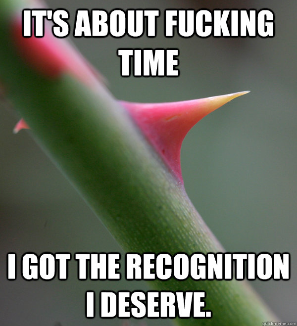 It's about fucking time I got the recognition I deserve.  Self Important Prick