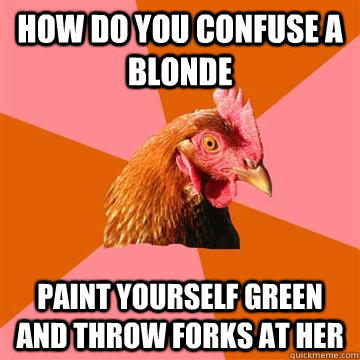How do you confuse a blonde paint yourself green and throw forks at her - How do you confuse a blonde paint yourself green and throw forks at her  Anti-Joke Chicken