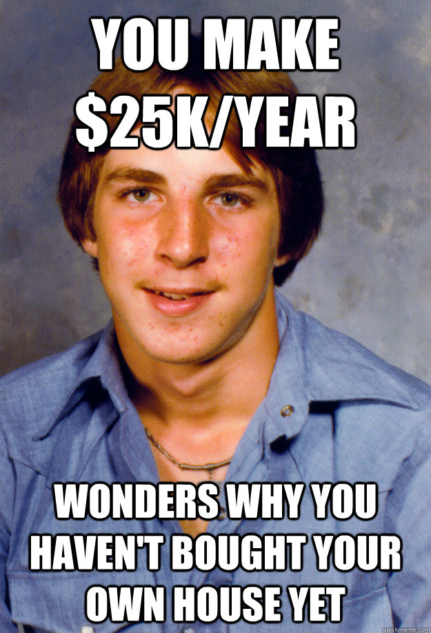 You make $25k/year Wonders why you haven't bought your own house yet - You make $25k/year Wonders why you haven't bought your own house yet  Old Economy Steven