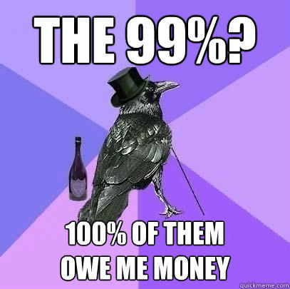 The 99%? 100% of them owe me money - The 99%? 100% of them owe me money  Rich Raven