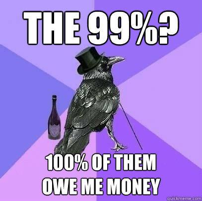 The 99%? 100% of them owe me money  Rich Raven
