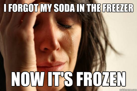 i forgot my soda in the freezer now it's frozen - i forgot my soda in the freezer now it's frozen  First World Problems