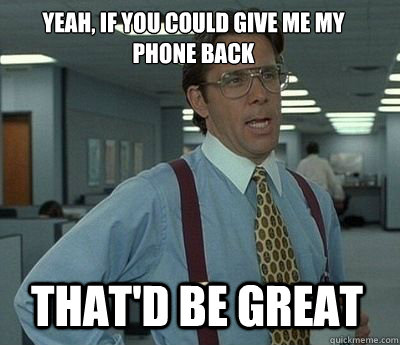 Yeah, if you could give me my phone back That'd be great - Yeah, if you could give me my phone back That'd be great  Bill Lumbergh