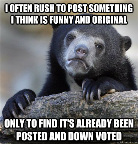 I often rush to post something i think is funny and original only to find it's already been posted and down voted - I often rush to post something i think is funny and original only to find it's already been posted and down voted  Confession Bear