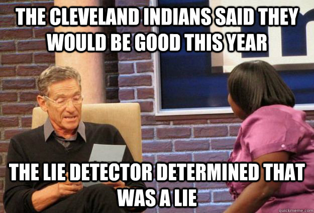 the cleveland indians said they would be good this year the lie detector determined that was a lie  Maury Meme